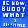 Be Now, Buddy What: A Novel (Unabridged) Audiobook, by Dan Spencer