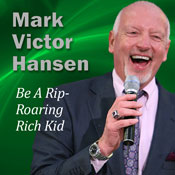 Be a Rip-Roaring Rich Kid: There Is No Age Limit to Success, by Mark Victor Hansen