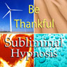Be Thankful Subliminal Affirmations: Gratefulness & Giving Thanks, Solfeggio Tones, Binaural Beats, Self Help Meditation Hypnosis, by Subliminal Hypnosis