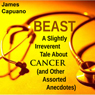 Beast: A Slightly Irreverent Tale About Cancer (And Other Assorted Anecdotes) (Unabridged) Audiobook, by James Capuano