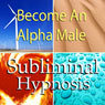 Become an Alpha Male Subliminal Affirmations: Embrace Being a Man and Increase Masculinity with Solfeggio Tones, Binaural Beats, Self Help Meditation Hypnosis Audiobook, by Subliminal Hypnosis