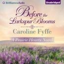 Before the Larkspur Blooms: A Prairie Hearts Novel, Book 2 (Unabridged) Audiobook, by Caroline Fyffe