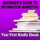 Beginners Guide to Information Marketing: Your First Kindle Ebook (Unabridged) Audiobook, by Marcia Yudkin