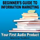 Beginners Guide to Information Marketing: Your First Audio Product (Unabridged) Audiobook, by Marcia Yudkin