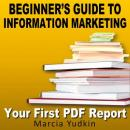 Beginners Guide to Information Marketing: Your First PDF Report (Unabridged) Audiobook, by Marcia Yudkin