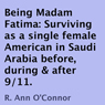 Being Madam Fatima: Surviving as a single female American in Saudi Arabia before, during & after 9/11 (Unabridged), by R. Ann O'Connor