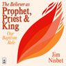 The Believer as Prophet, Priest & King: Our Baptismal Role Audiobook, by Jim Nisbet