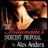 The Billionaires Indecent Proposal: An Erotic Romance (Unabridged), by Alex Anders
