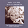 Black or White, Now I Understand, by Byron Katie Mitchell