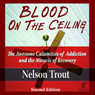 Blood on the Ceiling: The Awesome Calamities of Addiction and the Miracle of Recovery (Unabridged), by Nelson John Trout