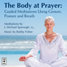 The Body at Prayer: Guided Meditations Using Gesture, Posture and Breath, with Original Music for Prayer Audiobook, by J. Michael Sparough