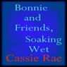 Bonnie and Friends, Soaking Wet (Unabridged) Audiobook, by Cassie Rae