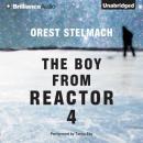 The Boy from Reactor 4 (Unabridged), by Orest Stelmach