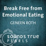 Break Free from Emotional Eating: An Introduction to Five Key Principles, by Geneen Roth
