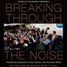 Breaking Through the Noise: Presidential Leadership, Public Opinion, and the News Media (Studies in the Modern Presidency) (Unabridged) Audiobook, by Matthew Eshbaugh-Soha