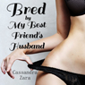 Bred by My Best Friends Husband (Unabridged) Audiobook, by Cassandra Zara