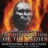 A Brief Account of the Destruction of the Indies (Unabridged), by Bartolome de las Casas