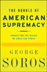 The Bubble of American Supremacy: Correcting the Misuse of American Power, by George Soro