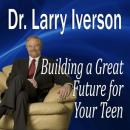 Building a Great Future for Your Teen: The 5 Keys to Becoming a Positive, Confident & Succcessful Teenager (Unabridged) Audiobook, by Larry Iverson