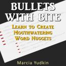 Bullets With Bite: Learn to Create Mouthwatering Word Nuggets (Unabridged), by Marcia Yudkin