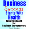 Business Success Starts With Health: Achieving Health For Business Entrepreneurs (Unabridged), by Todd Reinker