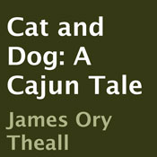 Cat and Dog: A Cajun Tale (Unabridged), by James Ory Theall