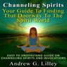 Channeling Spirits: Your Guide to Finding That Doorway to the Spirit World: Easy to Understand Guide on Channeling Spirits and Invocations (Unabridged), by Andrew G. Lilley