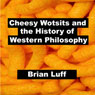 Cheesy Wotsits and the History of Western Philosophy (Unabridged), by Brian Luff