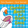 Chocolate Mousse for Greedy Goose (Unabridged), by Julia Donaldson