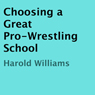 Choosing a Great Pro-Wrestling School (Unabridged), by Harold Williams