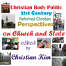 Christian Body Politic: 21st Century Reformed Christian Perspectives on Church and State (Unabridged), by Christian Kim
