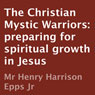 The Christian Mystic Warriors: Preparing for Spiritual Growth in Jesus (Unabridged) Audiobook, by Henry Harrison Epps