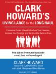Clark Howards Living Large for the Long Haul: Consumer-tested Ways to Overhaul Your Finances, Increase Your Savings, and Get Your Life Back on Track Audiobook, by Clark Howard
