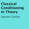 Classical Conditioning in Theory (Unabridged) Audiobook, by Steven Carley