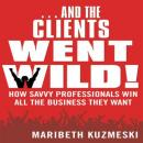 ...And the Clients Went Wild: How Savvy Professionals Win All the Business They Want (Unabridged), by Maribeth Kuzmeski