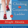 Climbing the Corporate Ladder in High Heels (Unabridged) Audiobook, by Kathleen Archambeau
