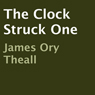 The Clock Struck One (Unabridged), by James Ory Theall