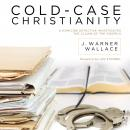 Cold-Case Christianity: A Homicide Detective Investigates the Claims of the Gospels (Unabridged), by James Warren Wallace