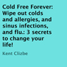 Cold Free Forever: Wipe Out Colds and Allergies and Sinus Infections and Flu: Three Secrets to Change Your Life! (Unabridged), by Kent Clizbe