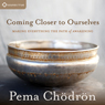 Coming Closer to Ourselves: Making Everything the Path of Awakening, by Pema Chodron