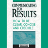 Communicating for Results: How to Be Clear Concise and Credible (Unabridged) Audiobook, by Briefings Media Group