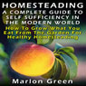 A Complete Guide to Self Sufficiency in the Modern World: How to Grow What You Eat from the Garden for Healthy Homesteading (Unabridged), by Marlon Green