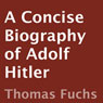 A Concise Biography of Adolf Hitler (Unabridged) Audiobook, by Thomas Fuchs