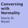 Conversing with Normality (Unabridged), by Stacie D. Wyatt