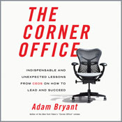 The Corner Office: Indispensable and Unexpected Lessons from CEOs on How to Lead and Succeed (Unabridged), by Adam Bryant