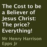The Cost to Be a Believer of Jesus Christ: The Price? Everything! (Unabridged), by Henry Harrison Epps Jr