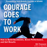 Courage Goes to Work: How to Build Backbones, Boost Performance, and Get Results (Unabridged) Audiobook, by Bill Treasurer
