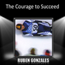 The Courage to Succeed, by Ruben Gonzalez