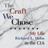 The Craft We Chose: My Life in the CIA (Unabridged), by Richard L. Holm