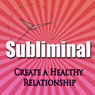 Create a Healthy Relationship Subliminal Hypnosis Audiobook, by Subliminal Hypnosis
